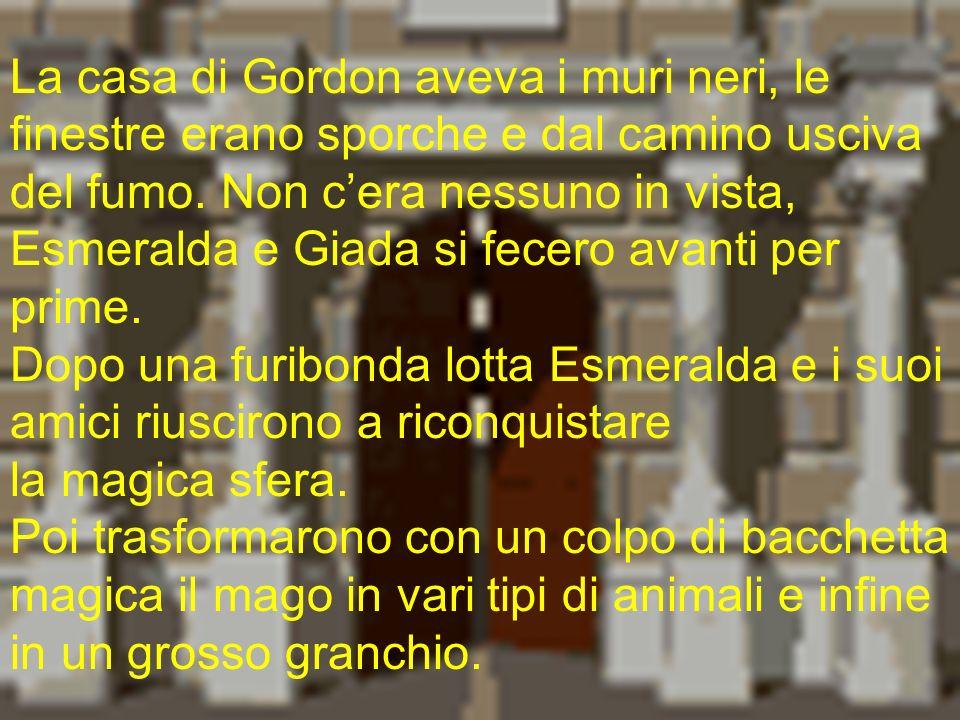 La casa di Gordon aveva i muri neri, le finestre erano sporche e dal camino usciva del fumo. Non c'era nessuno in vista, Esmeralda e Giada si fecero avanti per prime.