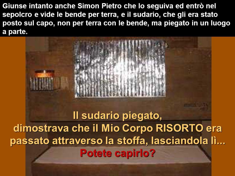 Giunse intanto anche Simon Pietro che lo seguiva ed entrò nel sepolcro e vide le bende per terra, e il sudario, che gli era stato posto sul capo, non per terra con le bende, ma piegato in un luogo a parte.