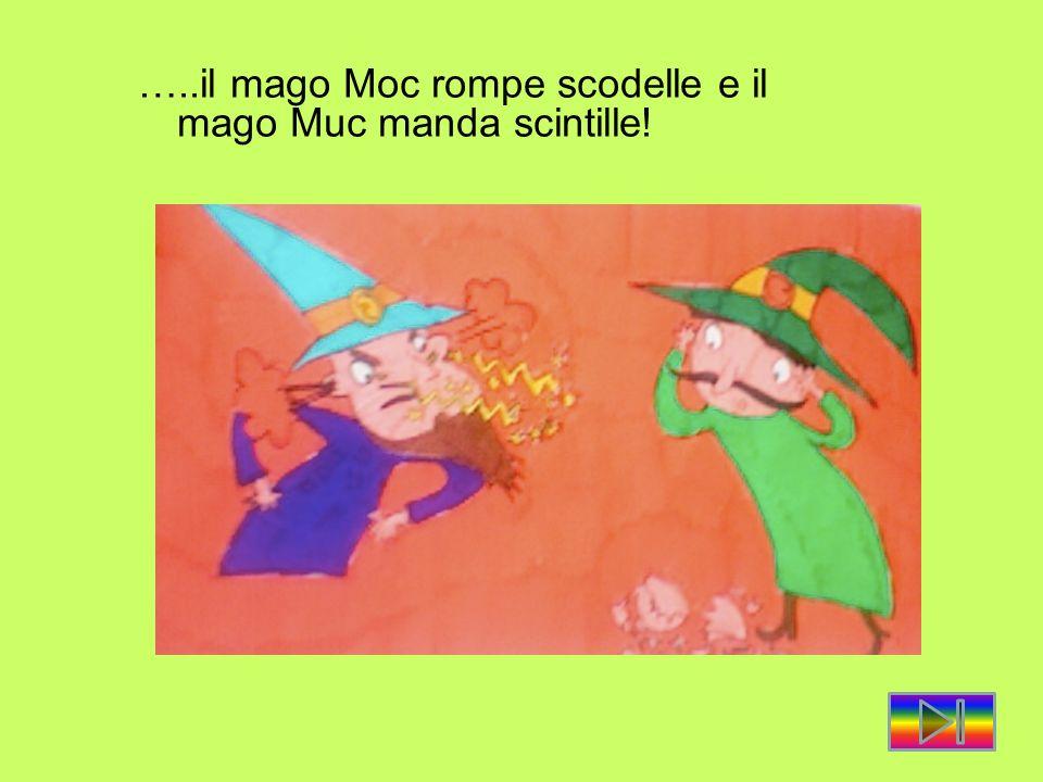 …..il mago Moc rompe scodelle e il mago Muc manda scintille!