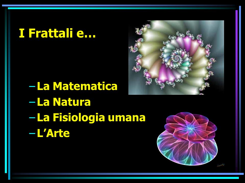 I Frattali e… La Matematica La Natura La Fisiologia umana L'Arte