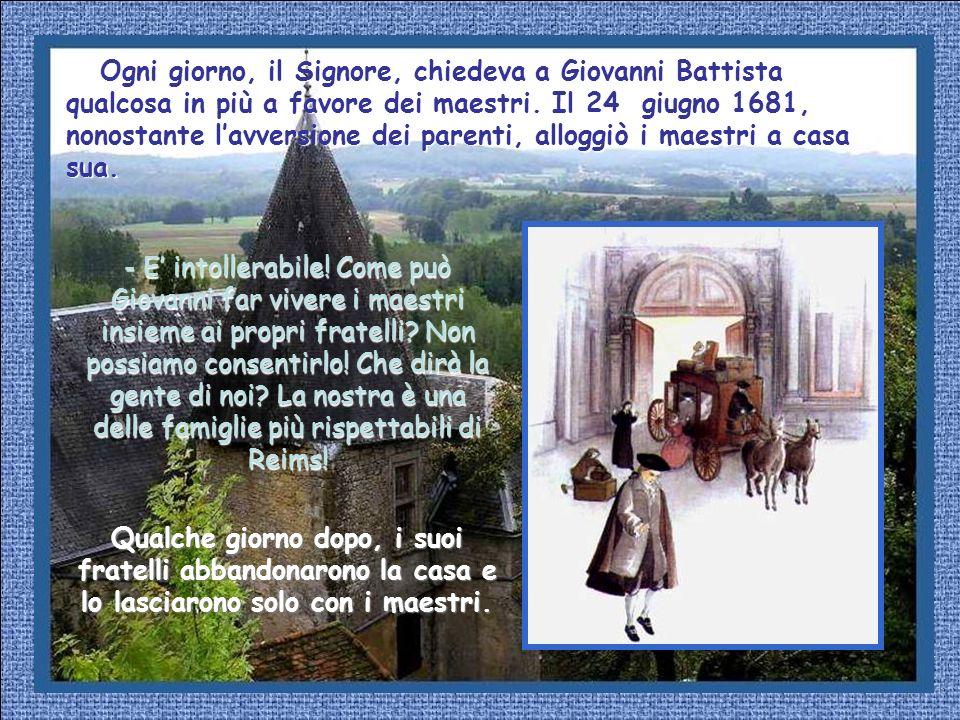 Ogni giorno, il Signore, chiedeva a Giovanni Battista qualcosa in più a favore dei maestri. Il 24 giugno 1681, nonostante l'avversione dei parenti, alloggiò i maestri a casa sua.