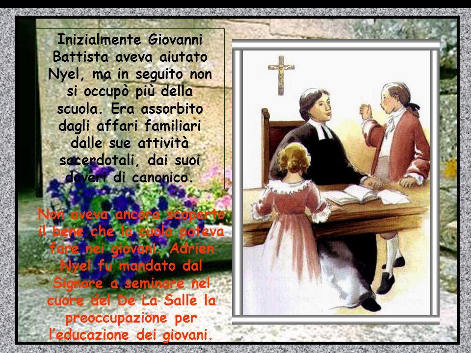 Inizialmente Giovanni Battista aveva aiutato Nyel, ma in seguito non si occupò più della scuola. Era assorbito dagli affari familiari dalle sue attività sacerdotali, dai suoi doveri di canonico.