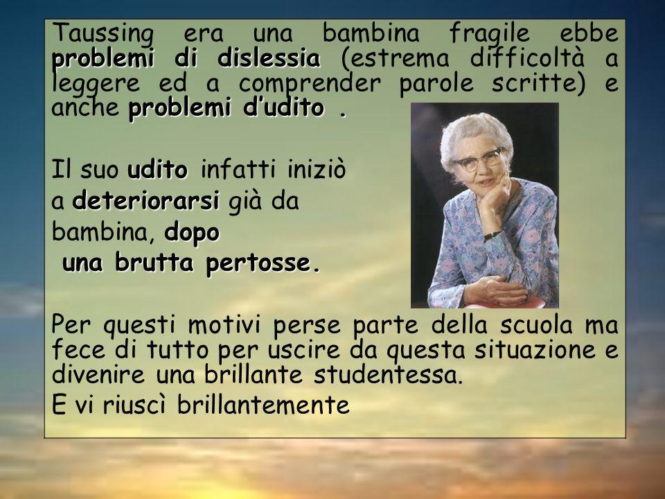 Taussing era una bambina fragile ebbe problemi di dislessia (estrema difficoltà a leggere ed a comprender parole scritte) e anche problemi d'udito .
