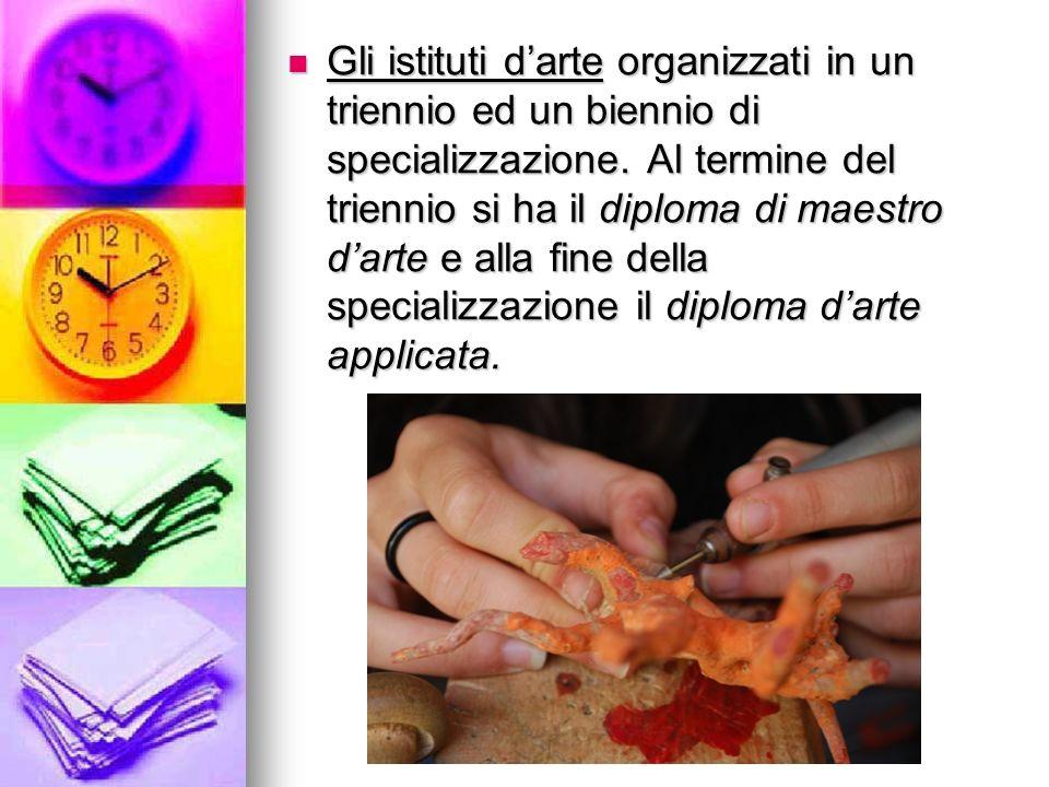 Gli istituti d'arte organizzati in un triennio ed un biennio di specializzazione.