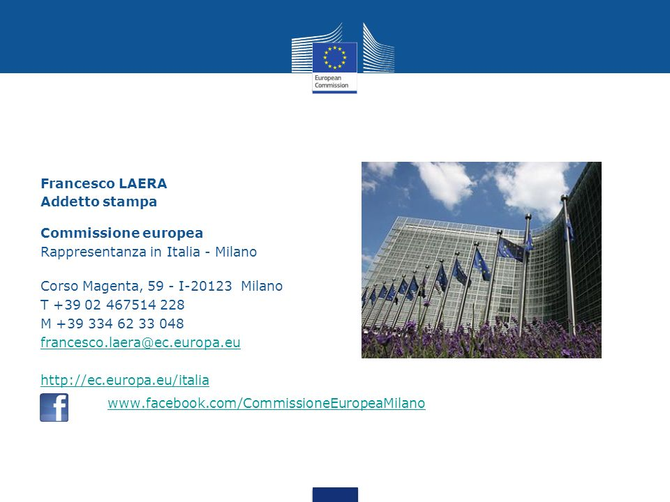 Francesco LAERA Addetto stampa Commissione europea Rappresentanza in Italia - Milano Corso Magenta, 59 - I-20123 Milano T +39 02 467514 228 M +39 334 62 33 048 francesco.laera@ec.europa.eu http://ec.europa.eu/italia www.facebook.com/CommissioneEuropeaMilano