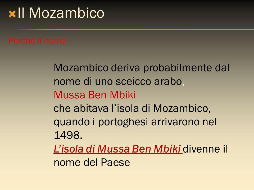 Il Mozambico Perchè il nome. Mozambico deriva probabilmente dal nome di uno sceicco arabo, Mussa Ben Mbiki.