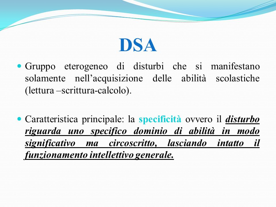 DSA Gruppo eterogeneo di disturbi che si manifestano solamente nell'acquisizione delle abilità scolastiche (lettura –scrittura-calcolo).