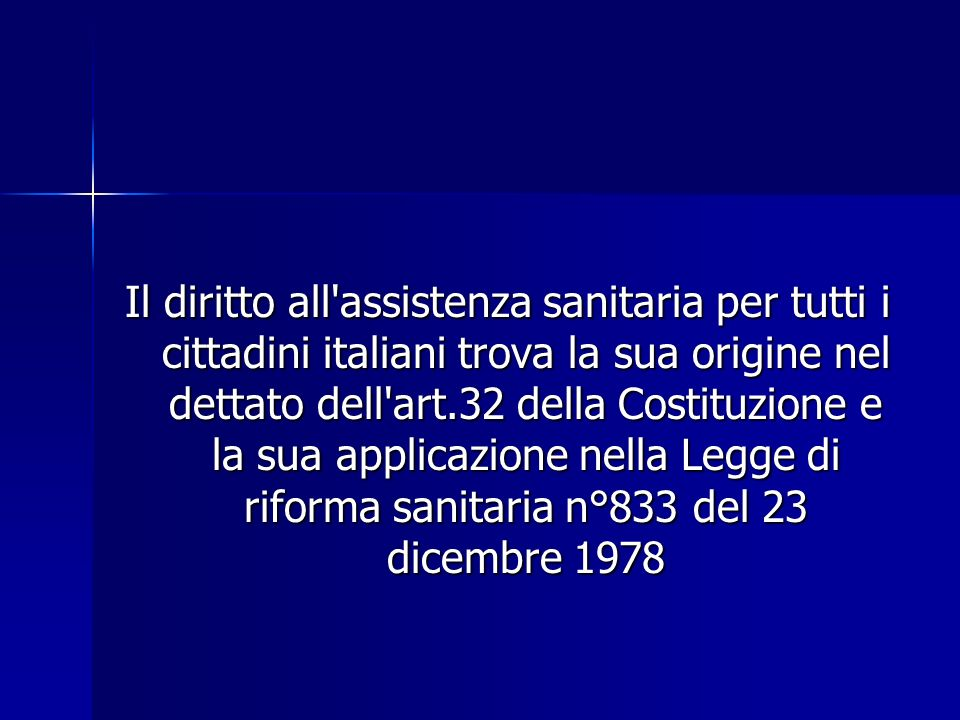 Il diritto all assistenza sanitaria per tutti i cittadini italiani trova la sua origine nel dettato dell art.32 della Costituzione e la sua applicazione nella Legge di riforma sanitaria n°833 del 23 dicembre 1978