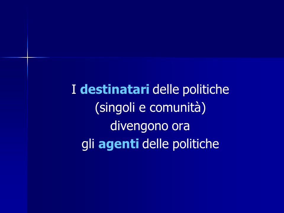 I destinatari delle politiche (singoli e comunità) divengono ora