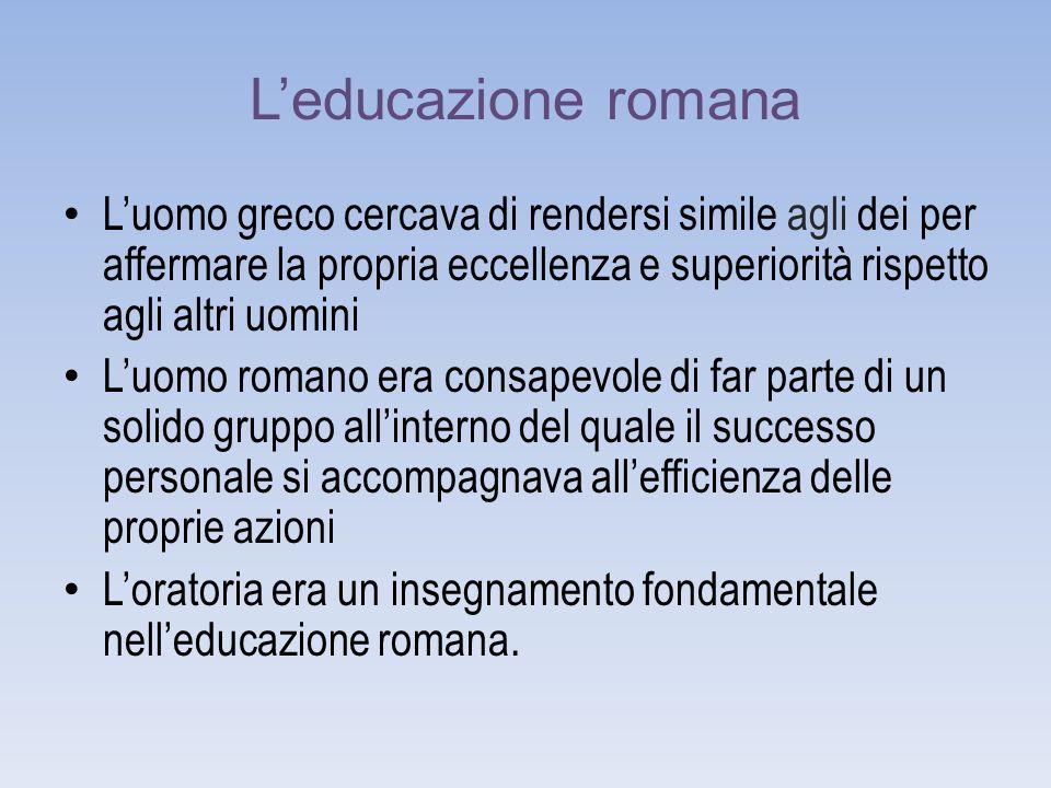 L'educazione romana L'uomo greco cercava di rendersi simile agli dei per affermare la propria eccellenza e superiorità rispetto agli altri uomini.