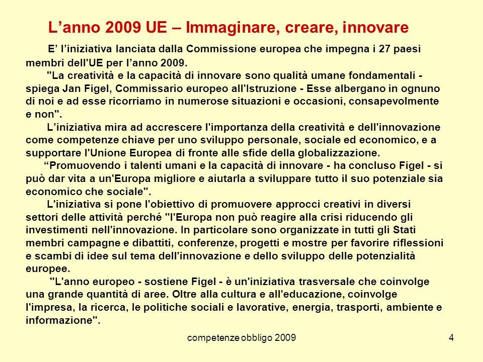 L'anno 2009 UE – Immaginare, creare, innovare E' l'iniziativa lanciata dalla Commissione europea che impegna i 27 paesi membri dell UE per l'anno 2009. La creatività e la capacità di innovare sono qualità umane fondamentali - spiega Jan Figel, Commissario europeo all Istruzione - Esse albergano in ognuno di noi e ad esse ricorriamo in numerose situazioni e occasioni, consapevolmente e non . L'iniziativa mira ad accrescere l importanza della creatività e dell innovazione come competenze chiave per uno sviluppo personale, sociale ed economico, e a supportare l Unione Europea di fronte alle sfide della globalizzazione. Promuovendo i talenti umani e la capacità di innovare - ha concluso Figel - si può dar vita a un Europa migliore e aiutarla a sviluppare tutto il suo potenziale sia economico che sociale . L iniziativa si pone l obiettivo di promuovere approcci creativi in diversi settori delle attività perché l Europa non può reagire alla crisi riducendo gli investimenti nell innovazione. In particolare sono organizzate in tutti gli Stati membri campagne e dibattiti, conferenze, progetti e mostre per favorire riflessioni e scambi di idee sul tema dell innovazione e dello sviluppo delle potenzialità europee. L anno europeo - sostiene Figel - è un iniziativa trasversale che coinvolge una grande quantità di aree. Oltre alla cultura e all educazione, coinvolge l impresa, la ricerca, le politiche sociali e lavorative, energia, trasporti, ambiente e informazione .