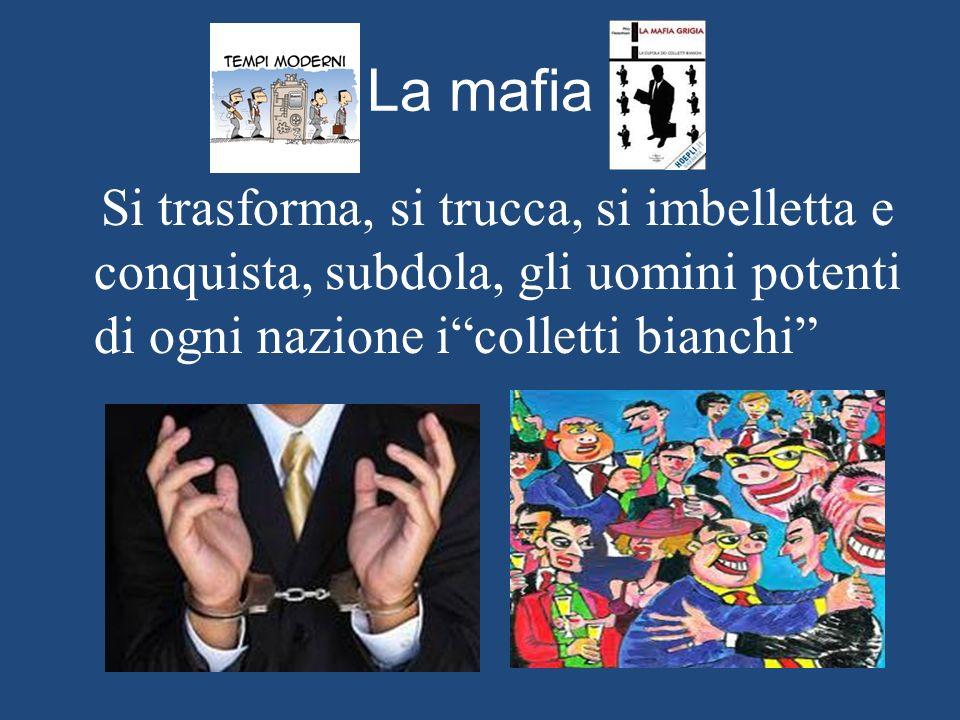La mafia Si trasforma, si trucca, si imbelletta e conquista, subdola, gli uomini potenti di ogni nazione i colletti bianchi