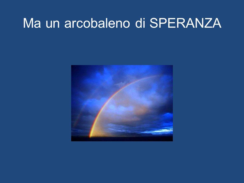 Ma un arcobaleno di SPERANZA