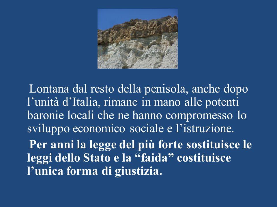 Lontana dal resto della penisola, anche dopo l'unità d'Italia, rimane in mano alle potenti baronie locali che ne hanno compromesso lo sviluppo economico sociale e l'istruzione.