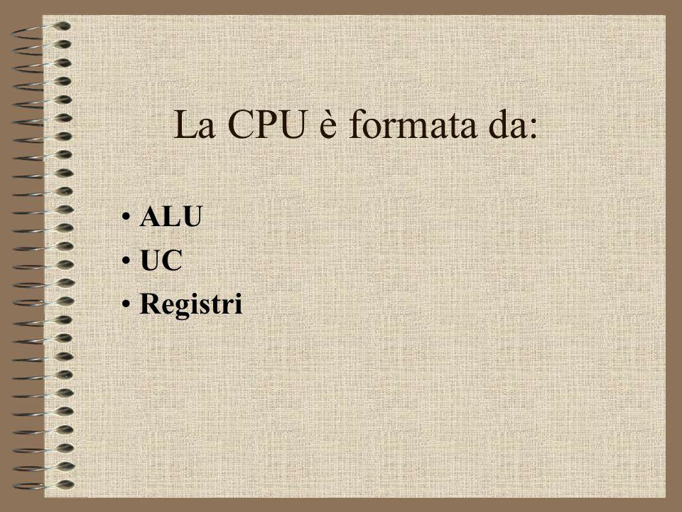 La CPU è formata da: ALU UC Registri