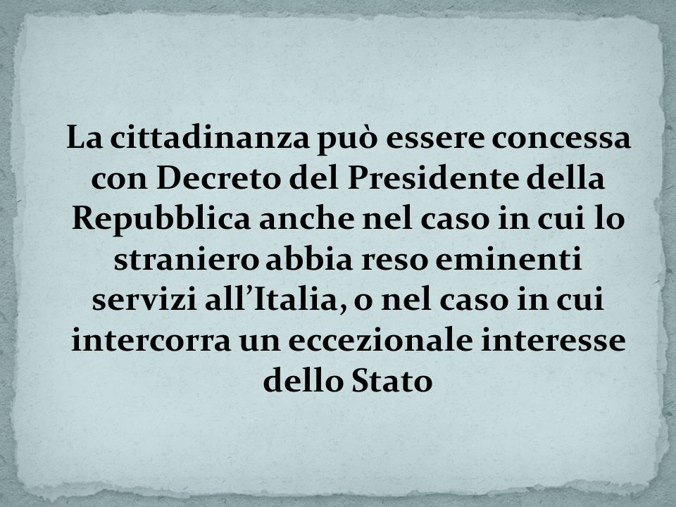 La cittadinanza può essere concessa con Decreto del Presidente della Repubblica anche nel caso in cui lo straniero abbia reso eminenti servizi all'Italia, o nel caso in cui intercorra un eccezionale interesse dello Stato