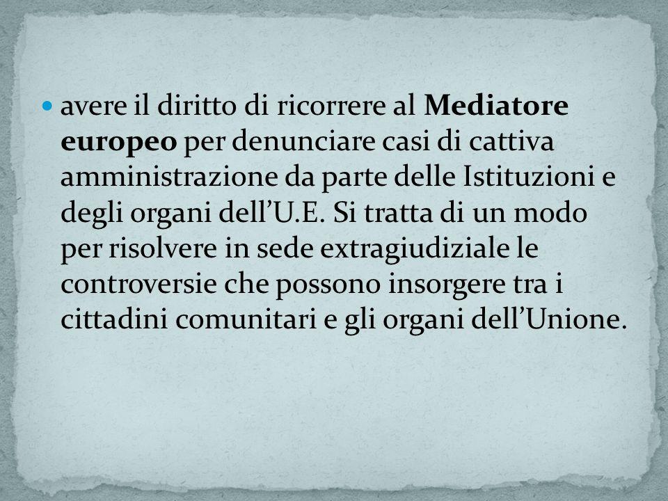 avere il diritto di ricorrere al Mediatore europeo per denunciare casi di cattiva amministrazione da parte delle Istituzioni e degli organi dell'U.E.