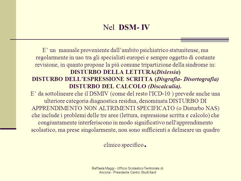 Nel DSM- IV E' un manuale proveniente dall'ambito psichiatrico statunitense, ma regolarmente in uso tra gli specialisti europei e sempre oggetto di costante revisione, in quanto propone la più comune tripartizione della sindrome in: DISTURBO DELLA LETTURA(Dislessia) DISTURBO DELL'ESPRESSIONE SCRITTA (Disgrafia- Disortografia) DISTURBO DEL CALCOLO (Discalculia). E' da sottolineare che il DSMIV (come del resto l ICD-10 ) prevede anche una ulteriore categoria diagnostica residua, denominata DISTURBO DI APPRENDIMENTO NON ALTRIMENTI SPECIFICATO (o Disturbo NAS) che include i problemi delle tre aree (lettura, espressione scritta e calcolo) che congiuntamente interferiscono in modo significativo nell apprendimento scolastico, ma prese singolarmente, non sono sufficienti a delineare un quadro clinico specifico.
