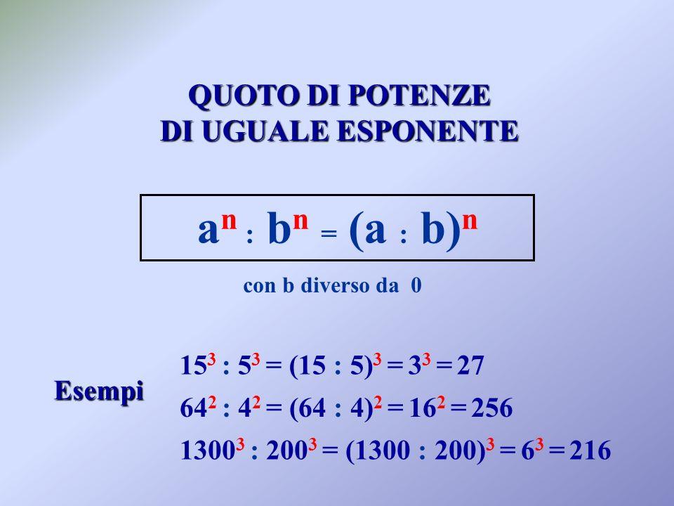 an : bn = (a : b)n QUOTO DI POTENZE DI UGUALE ESPONENTE