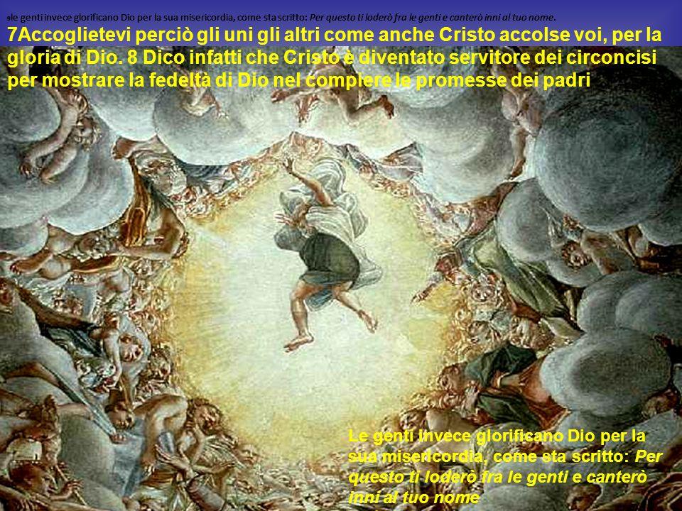 9le genti invece glorificano Dio per la sua misericordia, come sta scritto: Per questo ti loderò fra le genti e canterò inni al tuo nome.