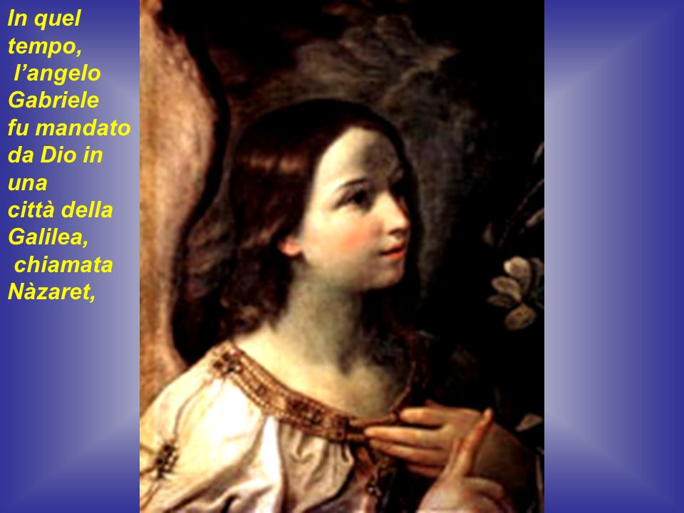 In quel tempo, l'angelo Gabriele fu mandato da Dio in una città della Galilea, chiamata Nàzaret,