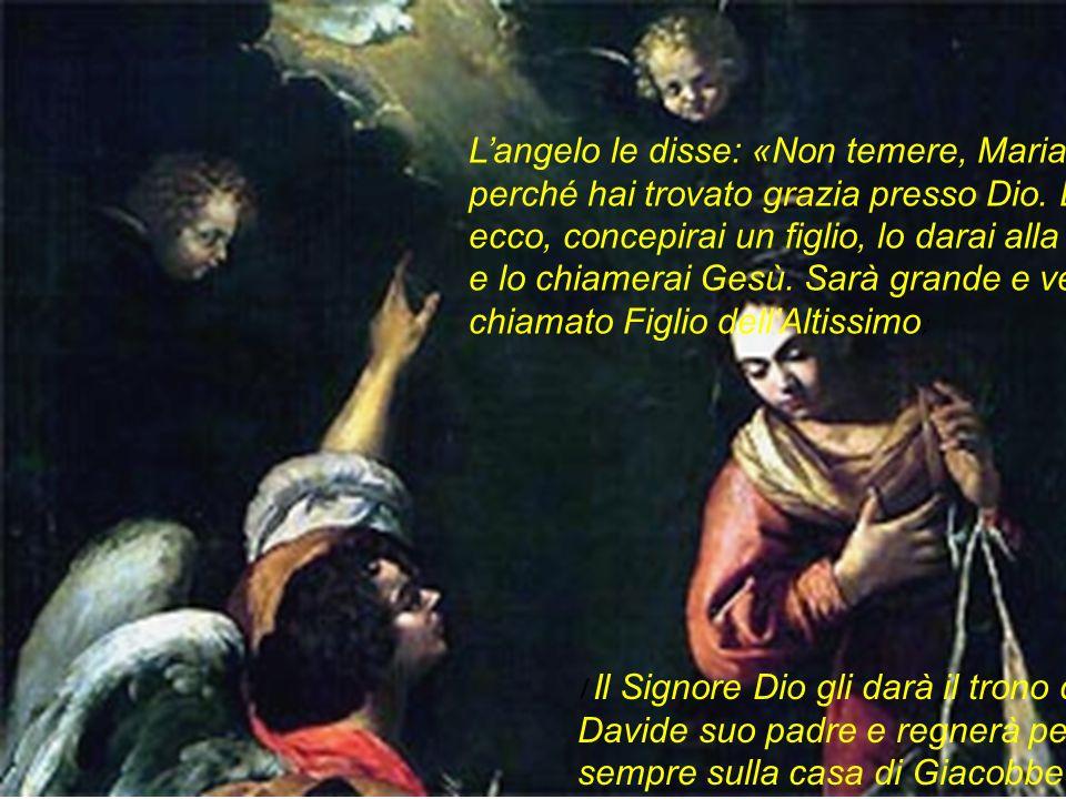 L'angelo le disse: «Non temere, Maria, perché hai trovato grazia presso Dio. Ed ecco, concepirai un figlio, lo darai alla luce e lo chiamerai Gesù. Sarà grande e verrà chiamato Figlio dell'Altissimo;