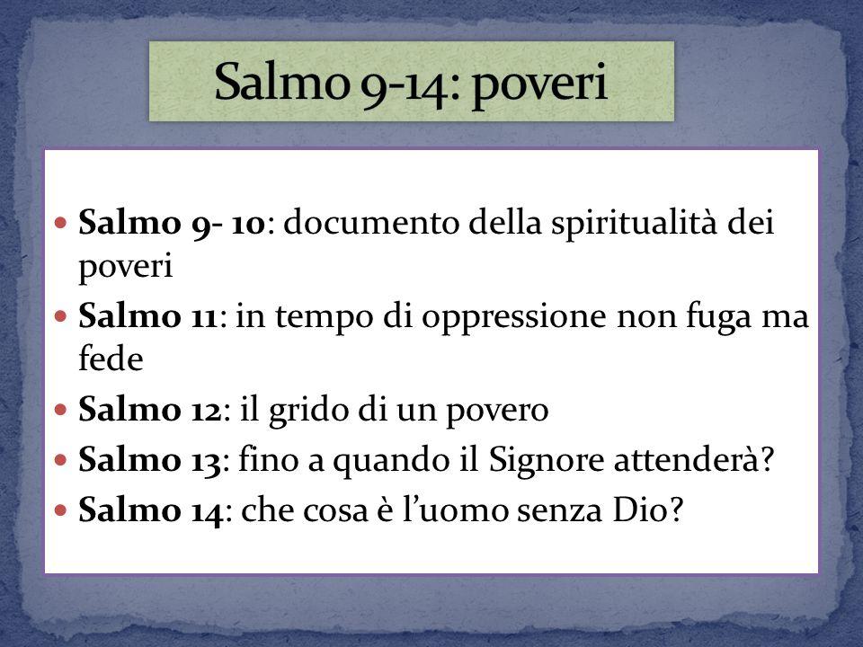 Salmo 9-14: poveri Salmo 9- 10: documento della spiritualità dei poveri. Salmo 11: in tempo di oppressione non fuga ma fede.