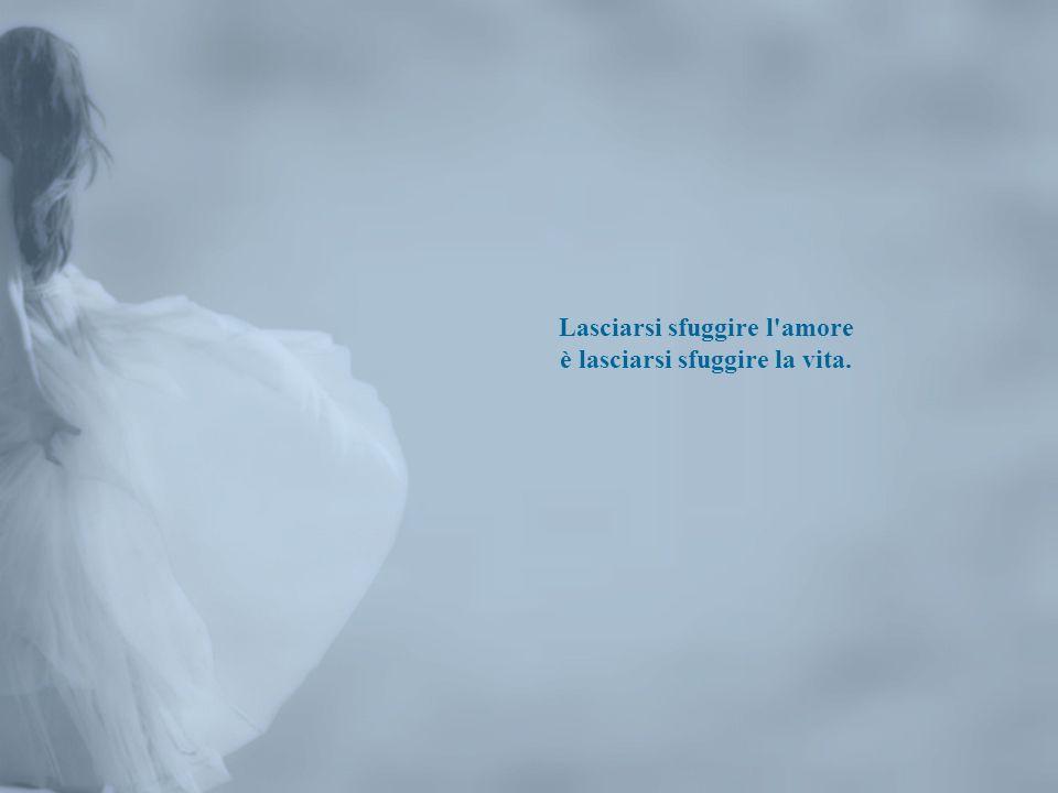 Lasciarsi sfuggire l amore è lasciarsi sfuggire la vita.