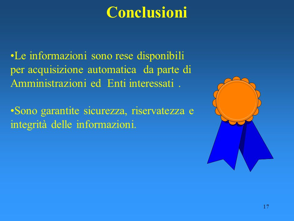 Conclusioni Le informazioni sono rese disponibili per acquisizione automatica da parte di Amministrazioni ed Enti interessati .