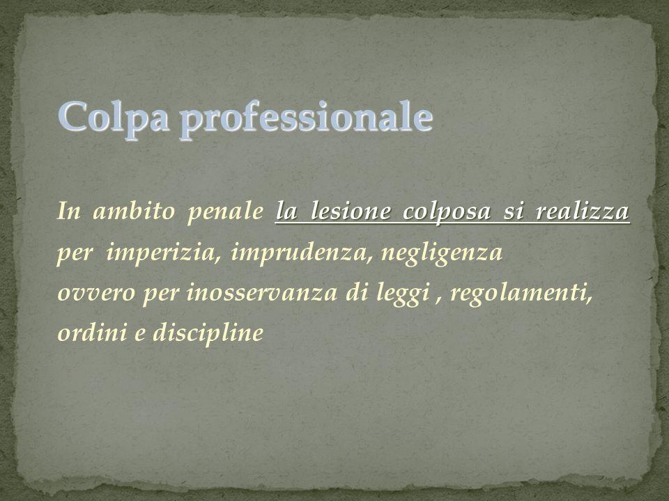 Colpa professionale In ambito penale la lesione colposa si realizza per imperizia, imprudenza, negligenza.