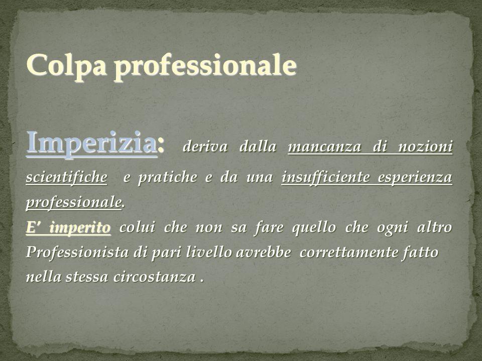 Colpa professionale Imperizia: deriva dalla mancanza di nozioni scientifiche e pratiche e da una insufficiente esperienza professionale.