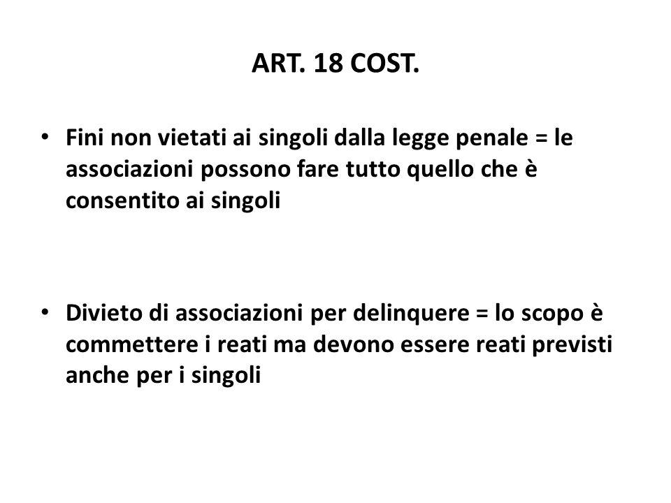 ART. 18 COST. Fini non vietati ai singoli dalla legge penale = le associazioni possono fare tutto quello che è consentito ai singoli.