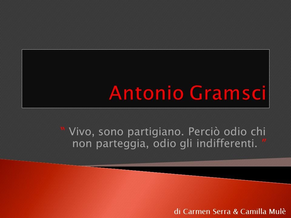 Antonio Gramsci Vivo, sono partigiano. Perciò odio chi non parteggia, odio gli indifferenti.