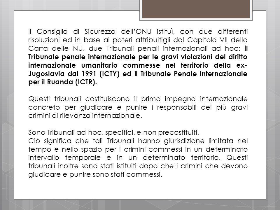 Il Consiglio di Sicurezza dell'ONU istituì, con due differenti risoluzioni ed in base ai poteri attribuitigli dal Capitolo VII della Carta delle NU, due Tribunali penali internazionali ad hoc: il Tribunale penale internazionale per le gravi violazioni del diritto internazionale umanitario commesse nel territorio della ex-Jugoslavia dal 1991 (ICTY) ed il Tribunale Penale internazionale per il Ruanda (ICTR).