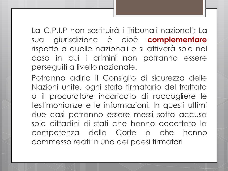 La C.P.I.P non sostituirà i Tribunali nazionali; La sua giurisdizione è cioè complementare rispetto a quelle nazionali e si attiverà solo nel caso in cui i crimini non potranno essere perseguiti a livello nazionale.