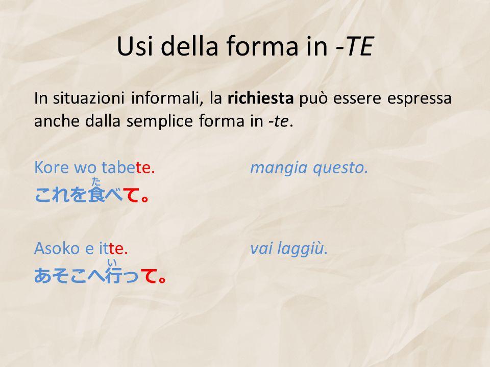 Usi della forma in -TE In situazioni informali, la richiesta può essere espressa anche dalla semplice forma in -te.