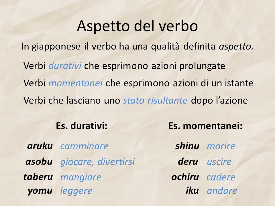 Aspetto del verbo In giapponese il verbo ha una qualità definita aspetto. Verbi durativi che esprimono azioni prolungate.