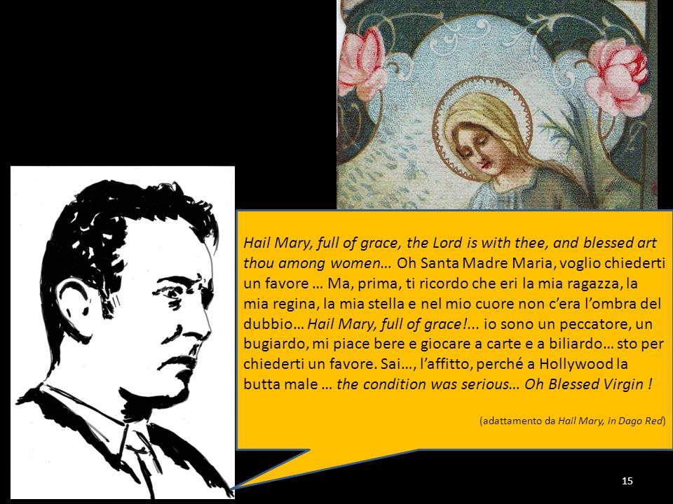 Hail Mary, full of grace, the Lord is with thee, and blessed art thou among women… Oh Santa Madre Maria, voglio chiederti un favore … Ma, prima, ti ricordo che eri la mia ragazza, la mia regina, la mia stella e nel mio cuore non c'era l'ombra del dubbio… Hail Mary, full of grace!... io sono un peccatore, un bugiardo, mi piace bere e giocare a carte e a biliardo… sto per chiederti un favore. Sai…, l'affitto, perché a Hollywood la butta male … the condition was serious… Oh Blessed Virgin !