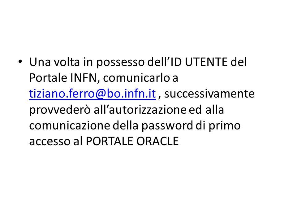 Una volta in possesso dell'ID UTENTE del Portale INFN, comunicarlo a tiziano.ferro@bo.infn.it , successivamente provvederò all'autorizzazione ed alla comunicazione della password di primo accesso al PORTALE ORACLE