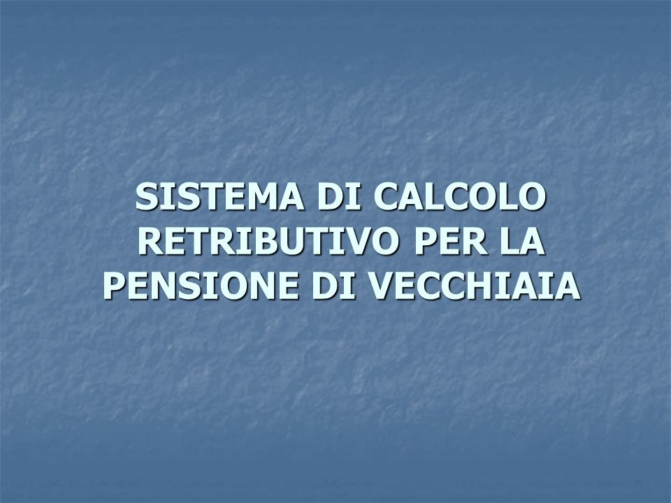 SISTEMA DI CALCOLO RETRIBUTIVO PER LA PENSIONE DI VECCHIAIA