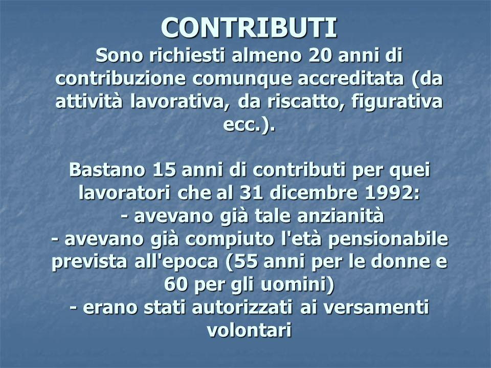 CONTRIBUTI Sono richiesti almeno 20 anni di contribuzione comunque accreditata (da attività lavorativa, da riscatto, figurativa ecc.).
