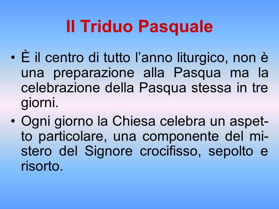 Il Triduo Pasquale È il centro di tutto l'anno liturgico, non è una preparazione alla Pasqua ma la celebrazione della Pasqua stessa in tre giorni.