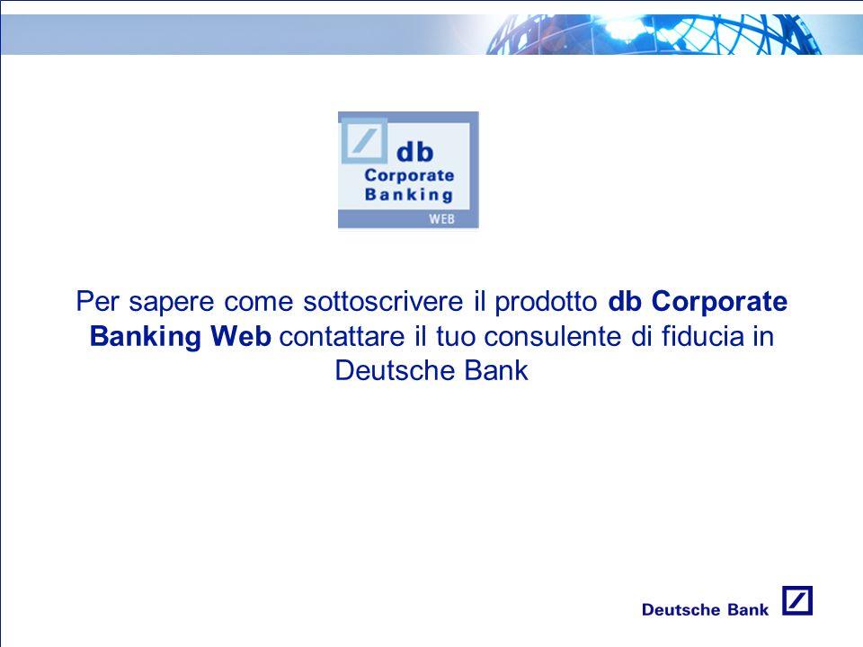 Per sapere come sottoscrivere il prodotto db Corporate Banking Web contattare il tuo consulente di fiducia in Deutsche Bank