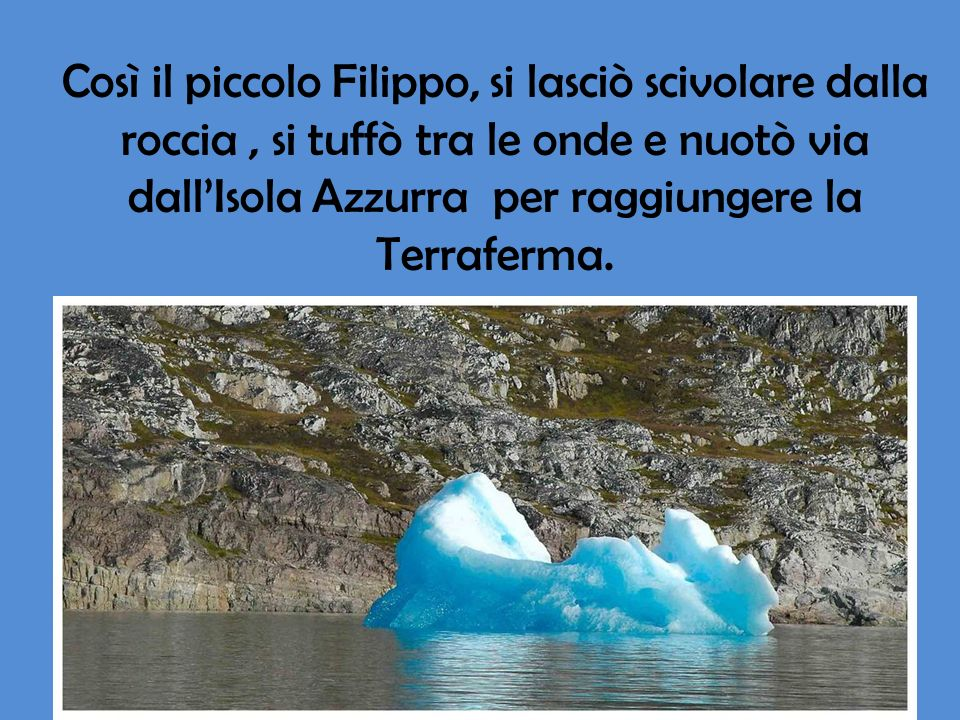 Così il piccolo Filippo, si lasciò scivolare dalla roccia , si tuffò tra le onde e nuotò via dall'Isola Azzurra per raggiungere la Terraferma.