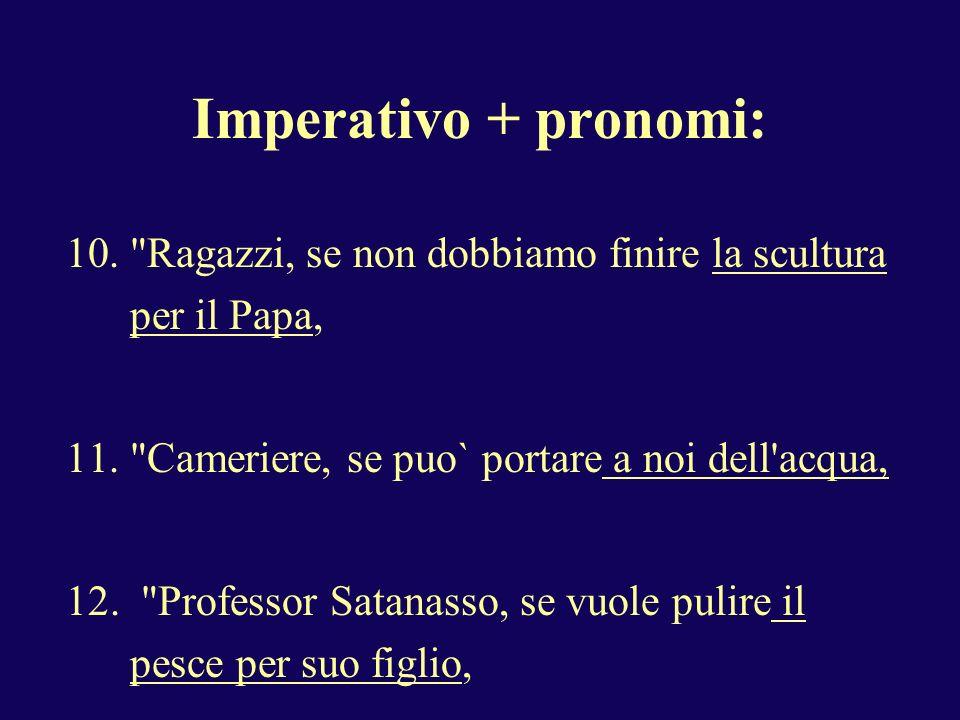 Imperativo + pronomi: Ragazzi, se non dobbiamo finire la scultura per il Papa, Cameriere, se puo` portare a noi dell acqua,