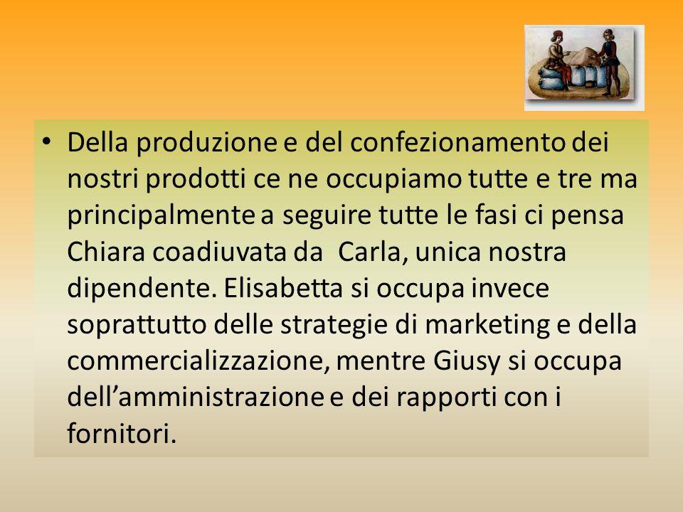Della produzione e del confezionamento dei nostri prodotti ce ne occupiamo tutte e tre ma principalmente a seguire tutte le fasi ci pensa Chiara coadiuvata da Carla, unica nostra dipendente.