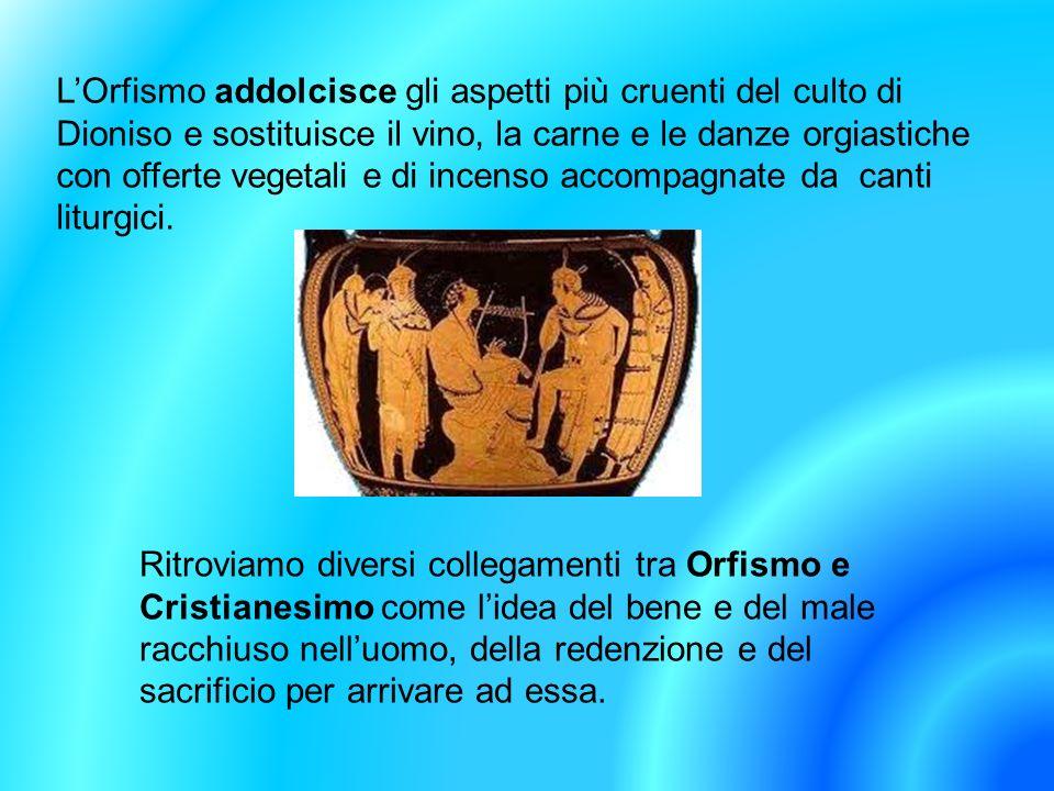 L'Orfismo addolcisce gli aspetti più cruenti del culto di Dioniso e sostituisce il vino, la carne e le danze orgiastiche con offerte vegetali e di incenso accompagnate da canti liturgici.