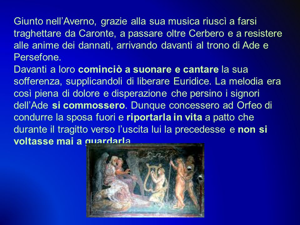 Giunto nell'Averno, grazie alla sua musica riuscì a farsi traghettare da Caronte, a passare oltre Cerbero e a resistere alle anime dei dannati, arrivando davanti al trono di Ade e Persefone.