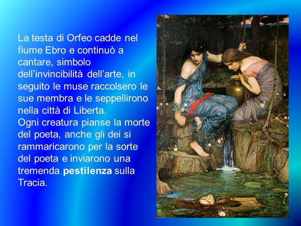 La testa di Orfeo cadde nel fiume Ebro e continuò a cantare, simbolo dell'invincibilità dell'arte, in seguito le muse raccolsero le sue membra e le seppellirono nella città di Liberta.