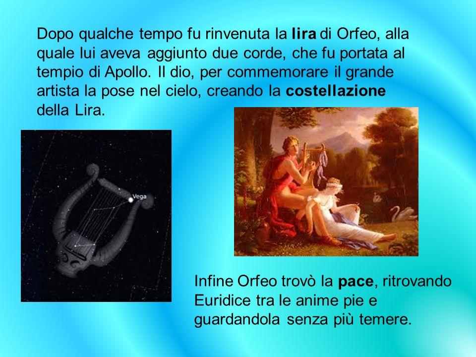 Dopo qualche tempo fu rinvenuta la lira di Orfeo, alla quale lui aveva aggiunto due corde, che fu portata al tempio di Apollo. Il dio, per commemorare il grande artista la pose nel cielo, creando la costellazione della Lira.